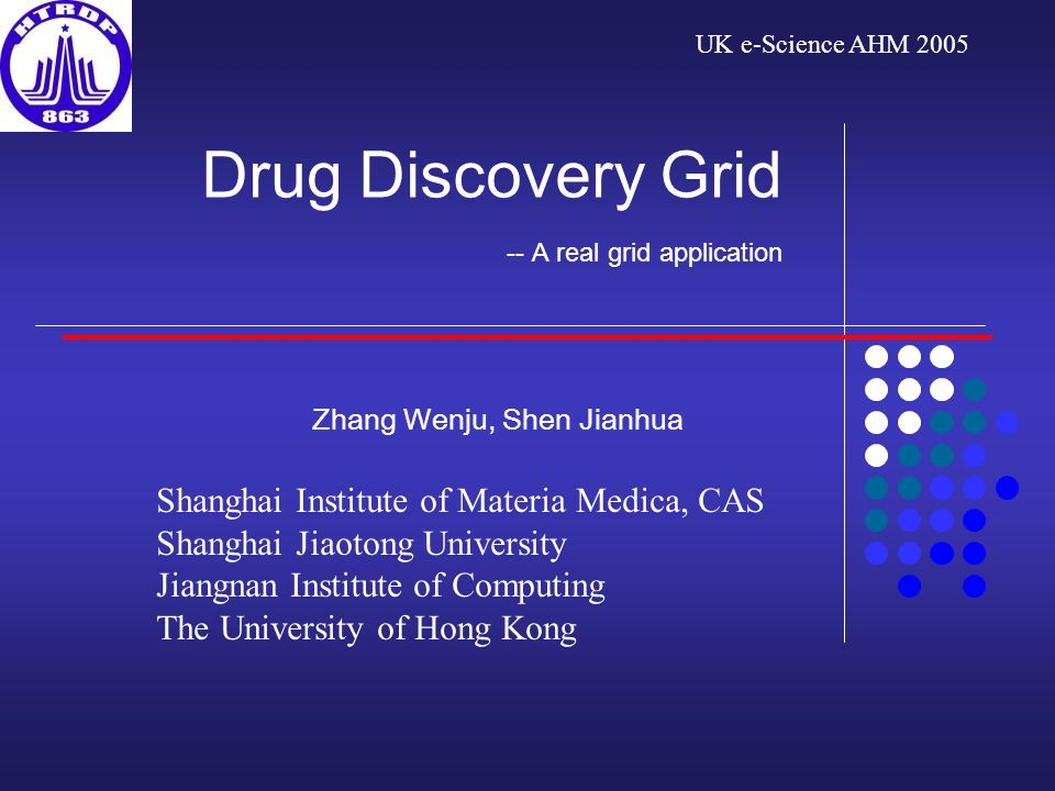 Drug Discovery Grid -- A real grid application Zhang Wenju, Shen Jianhua Shanghai Institute of Materia Medica, CAS Shanghai Jiaotong University Jiangnan Institute of Computing The University of Hong Kong UK e-Science AHM 2005