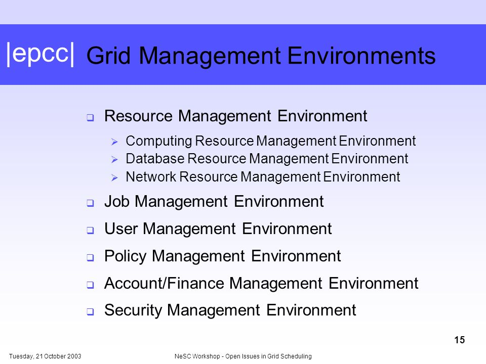 |epcc| Tuesday, 21 October 2003NeSC Workshop - Open Issues in Grid Scheduling 15 Grid Management Environments Resource Management Environment Computing Resource Management Environment Database Resource Management Environment Network Resource Management Environment Job Management Environment User Management Environment Policy Management Environment Account/Finance Management Environment Security Management Environment