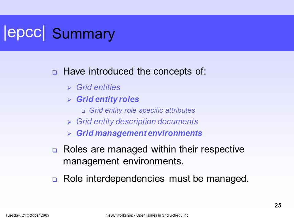 |epcc| Tuesday, 21 October 2003NeSC Workshop - Open Issues in Grid Scheduling 25 Summary Have introduced the concepts of: Grid entities Grid entity roles Grid entity role specific attributes Grid entity description documents Grid management environments Roles are managed within their respective management environments.