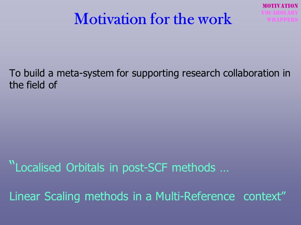 Motivation for the work To build a meta-system for supporting research collaboration in the field of Localised Orbitals in post-SCF methods … Linear S