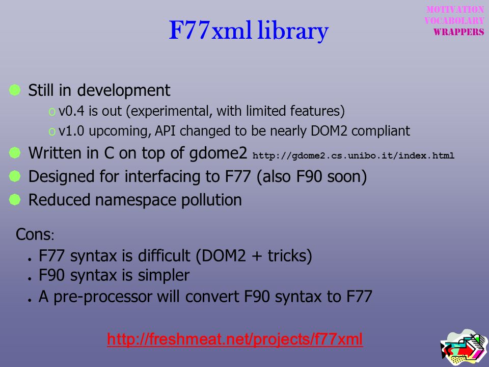 F77xml library Still in development ov0.4 is out (experimental, with limited features) ov1.0 upcoming, API changed to be nearly DOM2 compliant Written