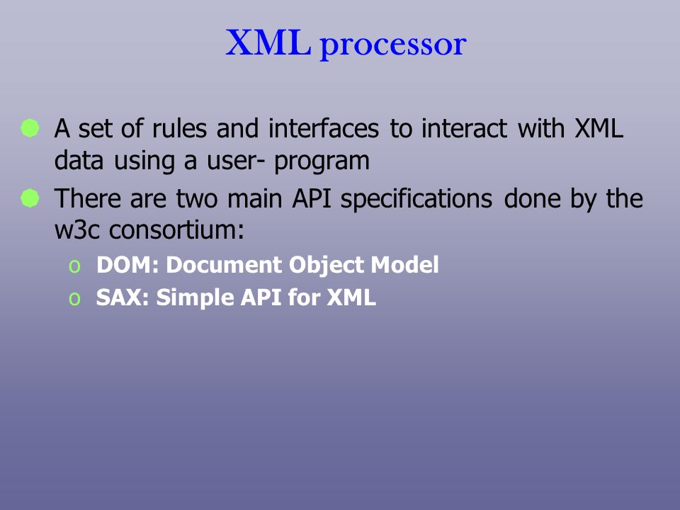 XML processor A set of rules and interfaces to interact with XML data using a user- program There are two main API specifications done by the w3c cons