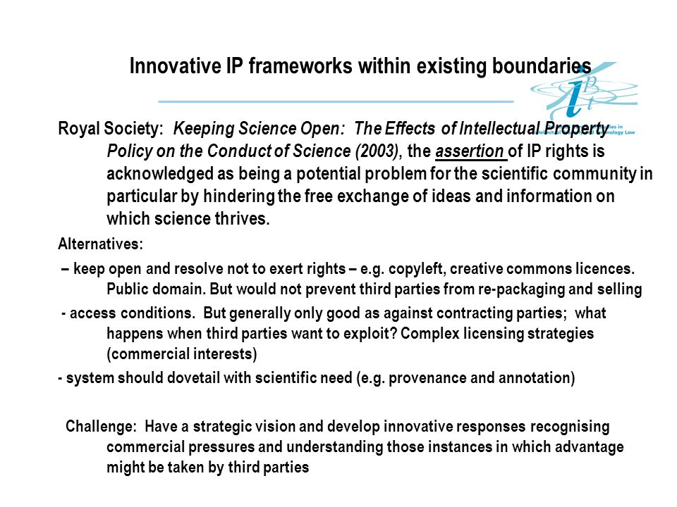 Innovative IP frameworks within existing boundaries Royal Society: Keeping Science Open: The Effects of Intellectual Property Policy on the Conduct of