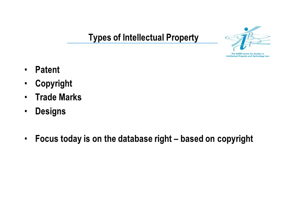 Patent Copyright Trade Marks Designs Focus today is on the database right – based on copyright Types of Intellectual Property