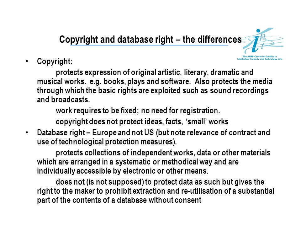 Copyright and database right – the differences Copyright: protects expression of original artistic, literary, dramatic and musical works. e.g. books,