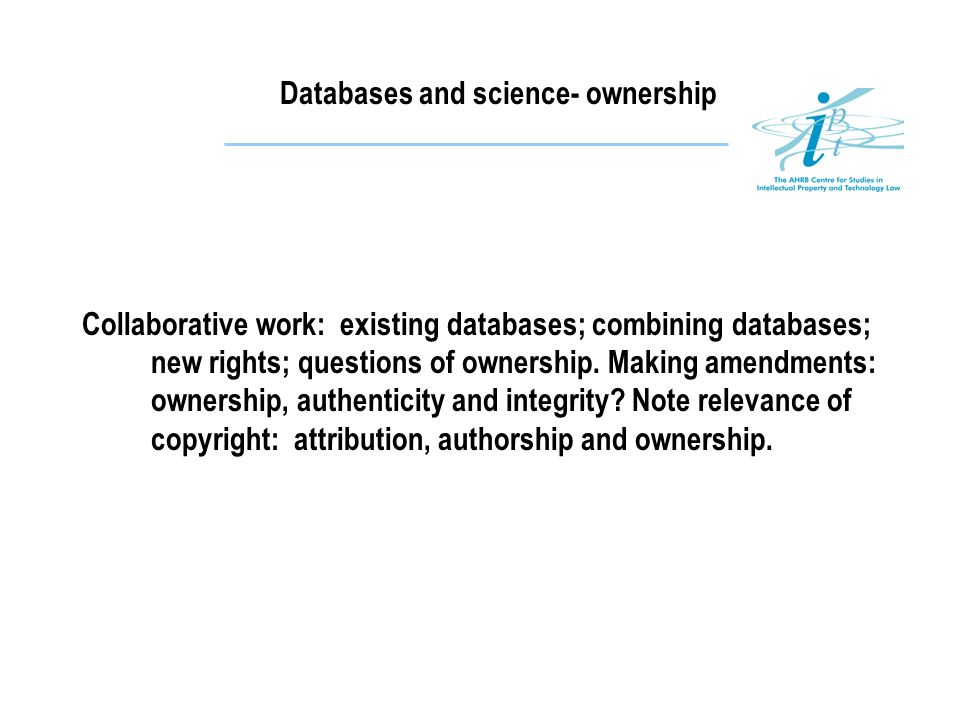 Databases and science- ownership Collaborative work: existing databases; combining databases; new rights; questions of ownership. Making amendments: o