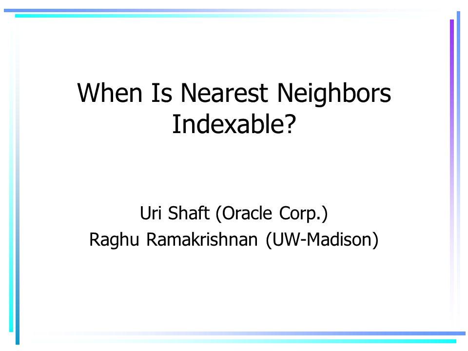 When Is Nearest Neighbors Indexable? Uri Shaft (Oracle Corp.) Raghu Ramakrishnan (UW-Madison)