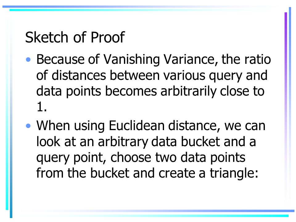 Sketch of Proof Because of Vanishing Variance, the ratio of distances between various query and data points becomes arbitrarily close to 1.