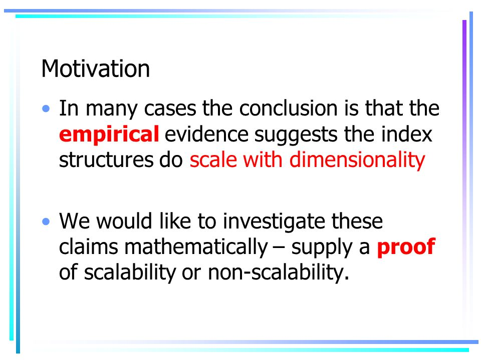 Motivation In many cases the conclusion is that the empirical evidence suggests the index structures do scale with dimensionality We would like to investigate these claims mathematically – supply a proof of scalability or non-scalability.