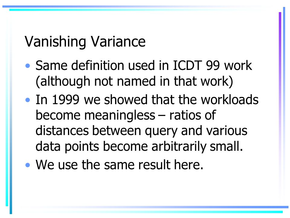Vanishing Variance Same definition used in ICDT 99 work (although not named in that work) In 1999 we showed that the workloads become meaningless – ratios of distances between query and various data points become arbitrarily small.