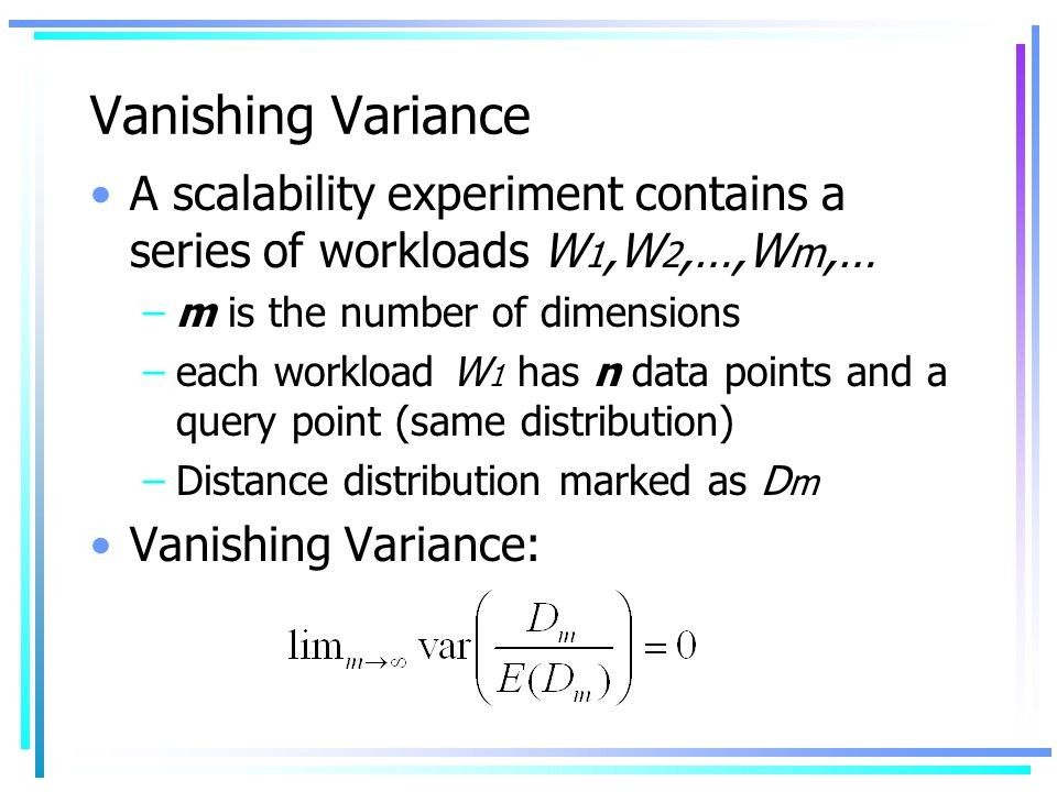 Vanishing Variance A scalability experiment contains a series of workloads W 1,W 2,…,W m,… –m is the number of dimensions –each workload W 1 has n data points and a query point (same distribution) –Distance distribution marked as D m Vanishing Variance: