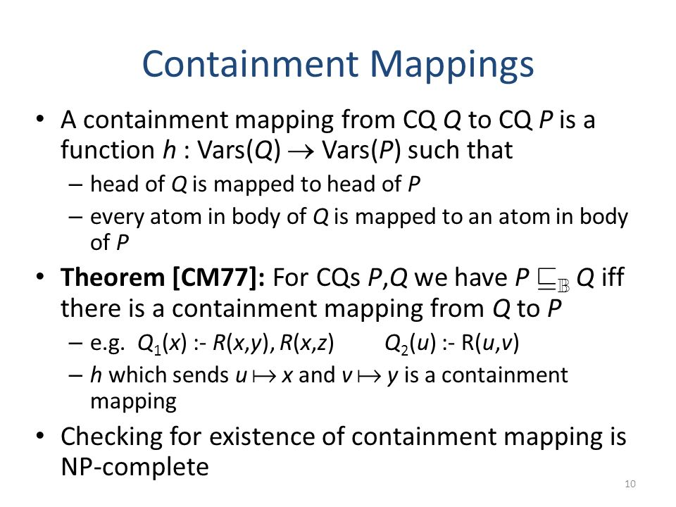 Containment Mappings A containment mapping from CQ Q to CQ P is a function h : Vars(Q) Vars(P) such that – head of Q is mapped to head of P – every atom in body of Q is mapped to an atom in body of P Theorem [CM77]: For CQs P,Q we have P v B Q iff there is a containment mapping from Q to P – e.g.