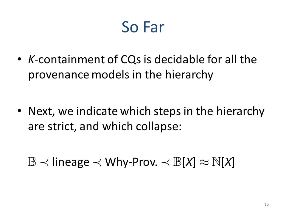So Far K-containment of CQs is decidable for all the provenance models in the hierarchy Next, we indicate which steps in the hierarchy are strict, and which collapse: B Á lineage Á Why-Prov.