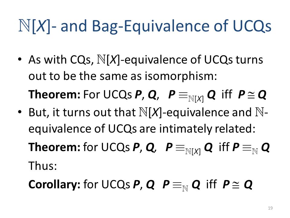 N [X]- and Bag-Equivalence of UCQs As with CQs, N [X]-equivalence of UCQs turns out to be the same as isomorphism: Theorem: For UCQs P, Q, P ´ N [X] Q iff P Q But, it turns out that N [X]-equivalence and N - equivalence of UCQs are intimately related: Theorem: for UCQs P, Q, P ´ N [X] Q iff P ´ N Q Thus: Corollary: for UCQs P, Q P ´ N Q iff P Q 19
