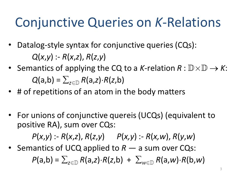 Conjunctive Queries on K-Relations Datalog-style syntax for conjunctive queries (CQs): Q(x,y) :- R(x,z), R(z,y) Semantics of applying the CQ to a K-relation R : D £ D K: Q(a,b) = z 2 D R(a,z) ¢ R(z,b) # of repetitions of an atom in the body matters For unions of conjunctive quereis (UCQs) (equivalent to positive RA), sum over CQs: P(x,y) :- R(x,z), R(z,y) P(x,y) :- R(x,w), R(y,w) Semantics of UCQ applied to R a sum over CQs: P(a,b) = z 2 D R(a,z) ¢ R(z,b) + w 2 D R(a,w) ¢ R(b,w) 3