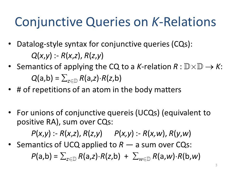 Choice of K Affects Query Optimization K = N (bag semantics) differs from K = B (set semantics) e.g., the conjunctive queries Q 1 (x) :- R(x,y), R(x,z) Q 2 (u) :- R(u,v) are set-equivalent, but not bag-equivalent 4 Conjunctive Queries (CQs) Unions of Conjunctive Queries (UCQs) Bag Semantics Containment ( v N ) .