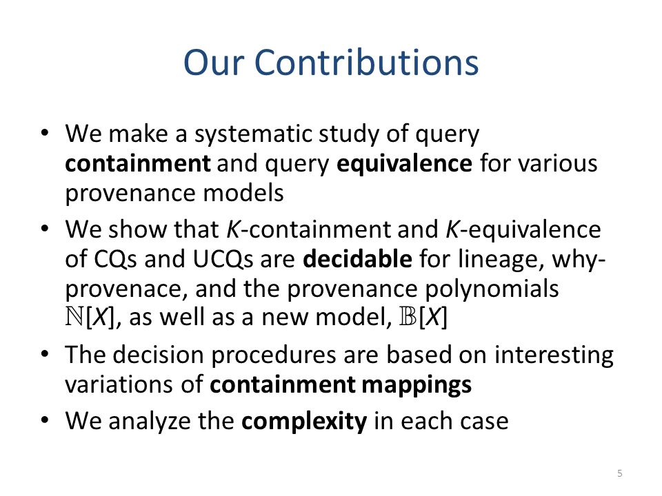 Our Contributions As a corollary of the decidability result for N [X]-equivalence of UCQs, we also fill in a gap in the chart for bag semantics: 6 Conjunctive Queries (CQs) Unions of Conjunctive Queries (UCQs) Bag Semantics Containment ( v N ) .