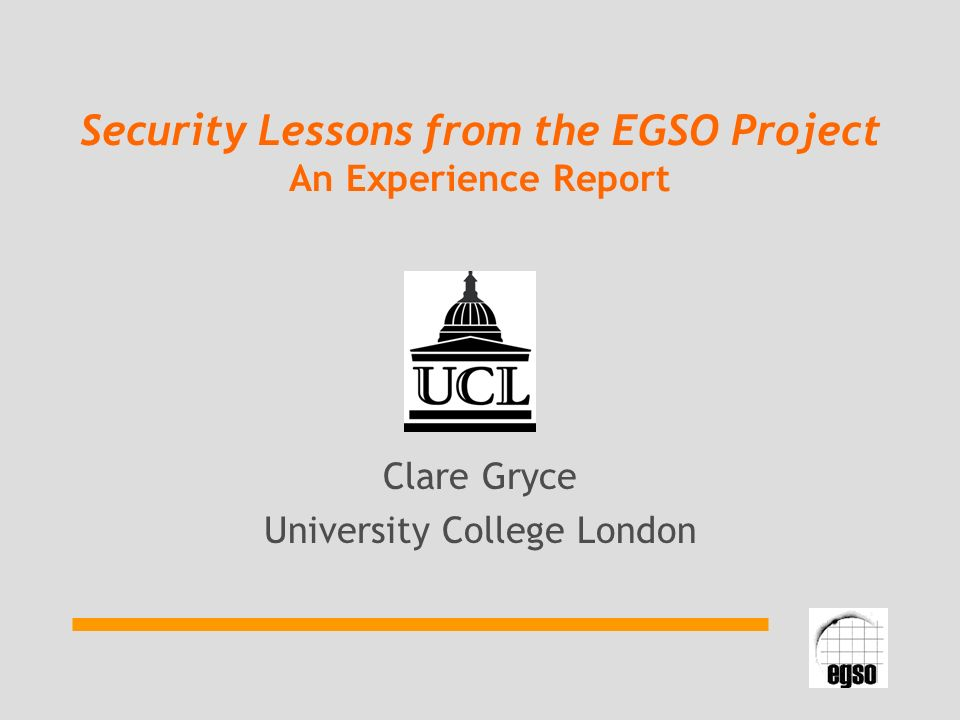 Security Lessons from the EGSO Project An Experience Report Clare Gryce University College London