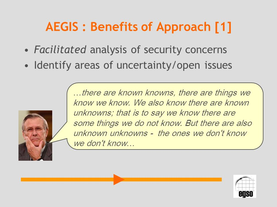 AEGIS : Benefits of Approach [1] Facilitated analysis of security concerns Identify areas of uncertainty/open issues …there are known knowns, there are things we know we know.