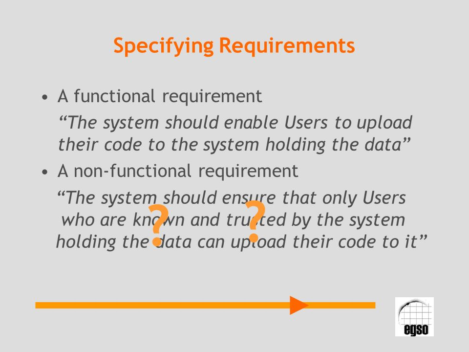 Specifying Requirements A functional requirement The system should enable Users to upload their code to the system holding the data A non-functional r