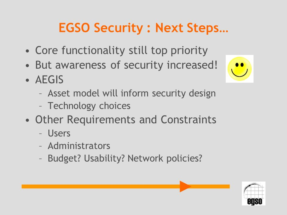 EGSO Security : Next Steps… Core functionality still top priority But awareness of security increased! AEGIS –Asset model will inform security design