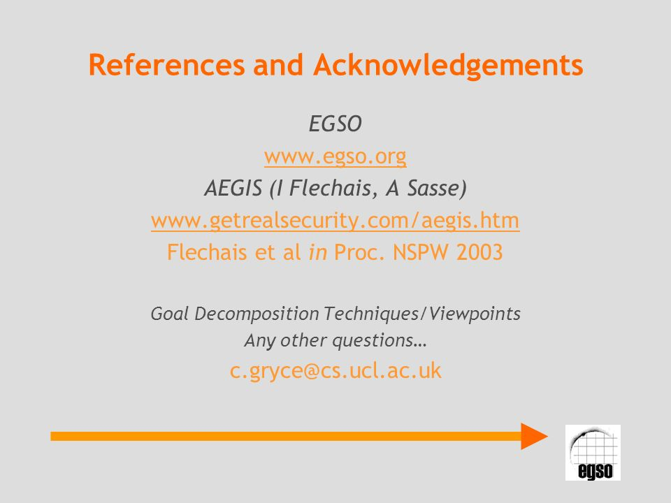 References and Acknowledgements EGSO www.egso.org AEGIS (I Flechais, A Sasse) www.getrealsecurity.com/aegis.htm Flechais et al in Proc.