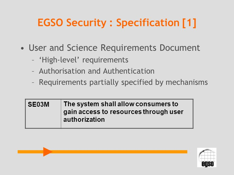 EGSO Security : Specification [1] User and Science Requirements Document –High-level requirements –Authorisation and Authentication –Requirements part