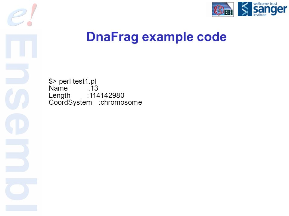 DnaFrag example code $> perl test1.pl Name :13 Length :114142980 CoordSystem :chromosome