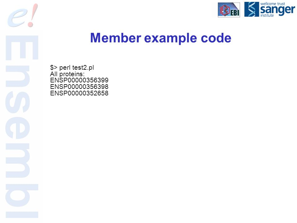 Member example code $> perl test2.pl All proteins: ENSP00000356399 ENSP00000356398 ENSP00000352658