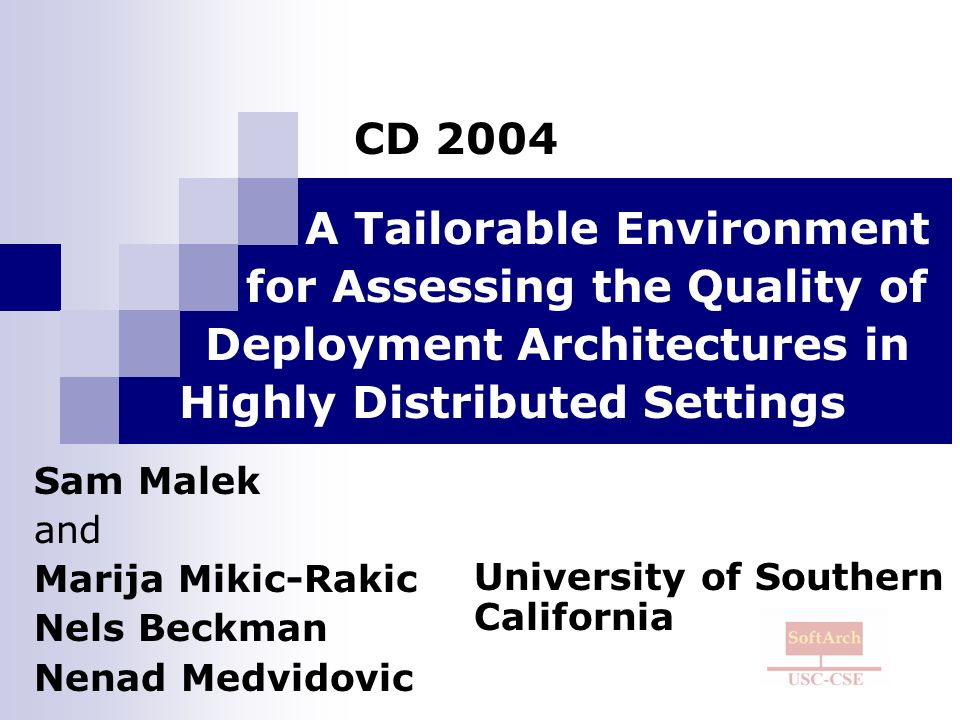 A Tailorable Environment for Assessing the Quality of Deployment Architectures in Highly Distributed Settings Sam Malek and Marija Mikic-Rakic Nels Beckman Nenad Medvidovic CD 2004 University of Southern California