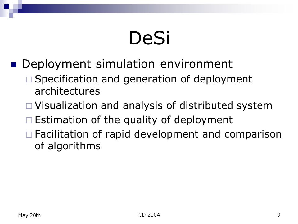 CD 20049 May 20th DeSi Deployment simulation environment Specification and generation of deployment architectures Visualization and analysis of distributed system Estimation of the quality of deployment Facilitation of rapid development and comparison of algorithms