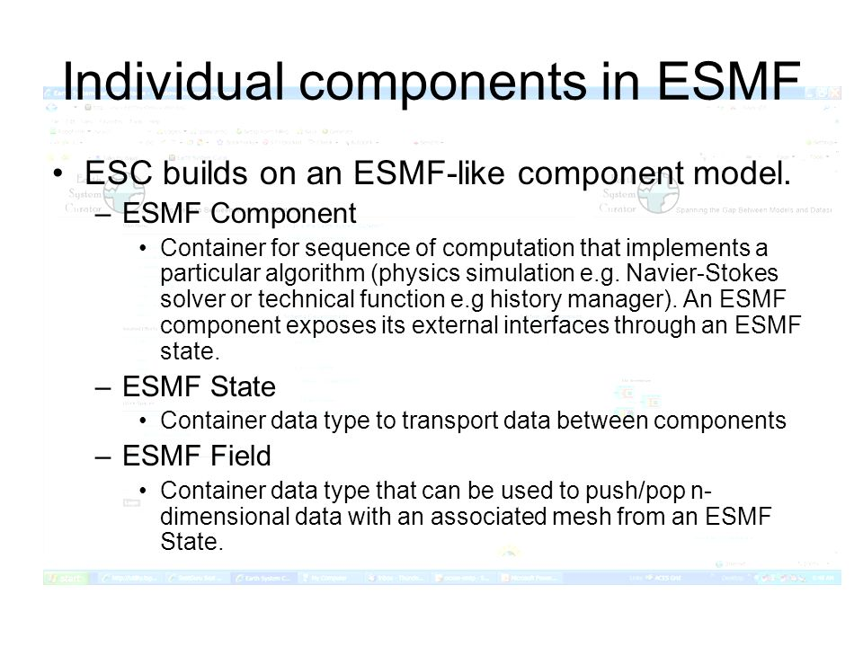 Individual components in ESMF ESC builds on an ESMF-like component model. –ESMF Component Container for sequence of computation that implements a part