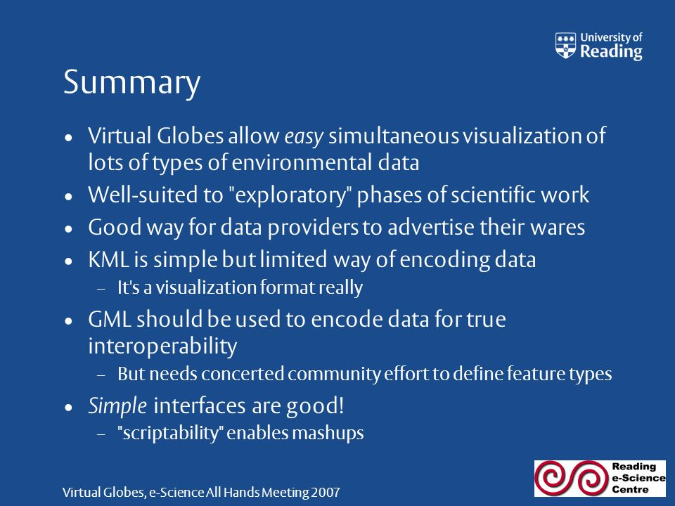Virtual Globes, e-Science All Hands Meeting 2007 Summary Virtual Globes allow easy simultaneous visualization of lots of types of environmental data Well-suited to exploratory phases of scientific work Good way for data providers to advertise their wares KML is simple but limited way of encoding data – It s a visualization format really GML should be used to encode data for true interoperability – But needs concerted community effort to define feature types Simple interfaces are good.