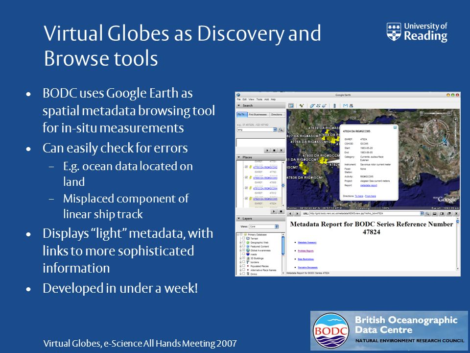 Virtual Globes, e-Science All Hands Meeting 2007 Virtual Globes as Discovery and Browse tools BODC uses Google Earth as spatial metadata browsing tool for in-situ measurements Can easily check for errors – E.g.