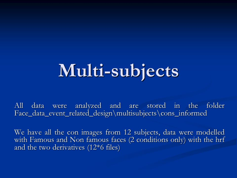 Multi-subjects All data were analyzed and are stored in the folder Face_data_event_related_design\multisubjects\cons_informed We have all the con imag