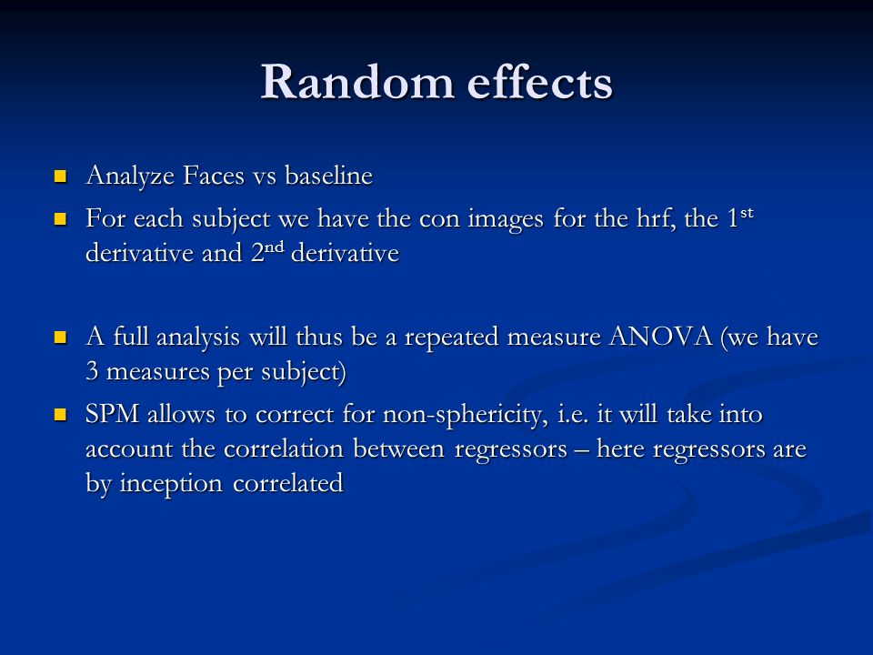 Analyze Faces vs baseline Analyze Faces vs baseline For each subject we have the con images for the hrf, the 1 st derivative and 2 nd derivative For each subject we have the con images for the hrf, the 1 st derivative and 2 nd derivative A full analysis will thus be a repeated measure ANOVA (we have 3 measures per subject) A full analysis will thus be a repeated measure ANOVA (we have 3 measures per subject) SPM allows to correct for non-sphericity, i.e.