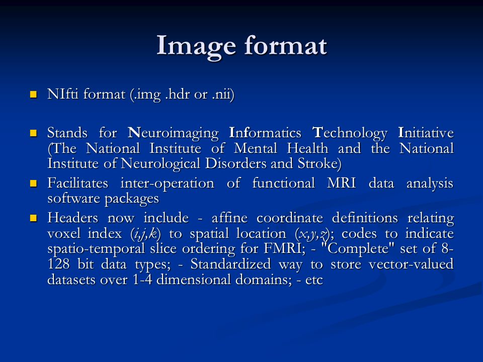 Image format NIfti format (.img.hdr or.nii) NIfti format (.img.hdr or.nii) Stands for Neuroimaging Informatics Technology Initiative (The National Ins