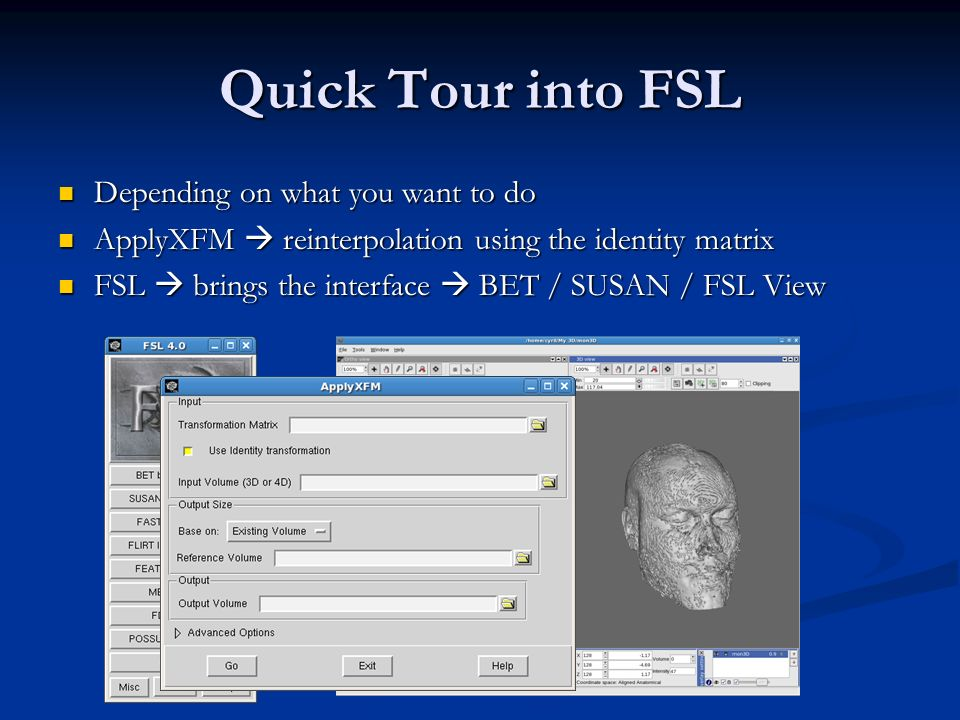 Quick Tour into FSL Depending on what you want to do Depending on what you want to do ApplyXFM reinterpolation using the identity matrix ApplyXFM rein
