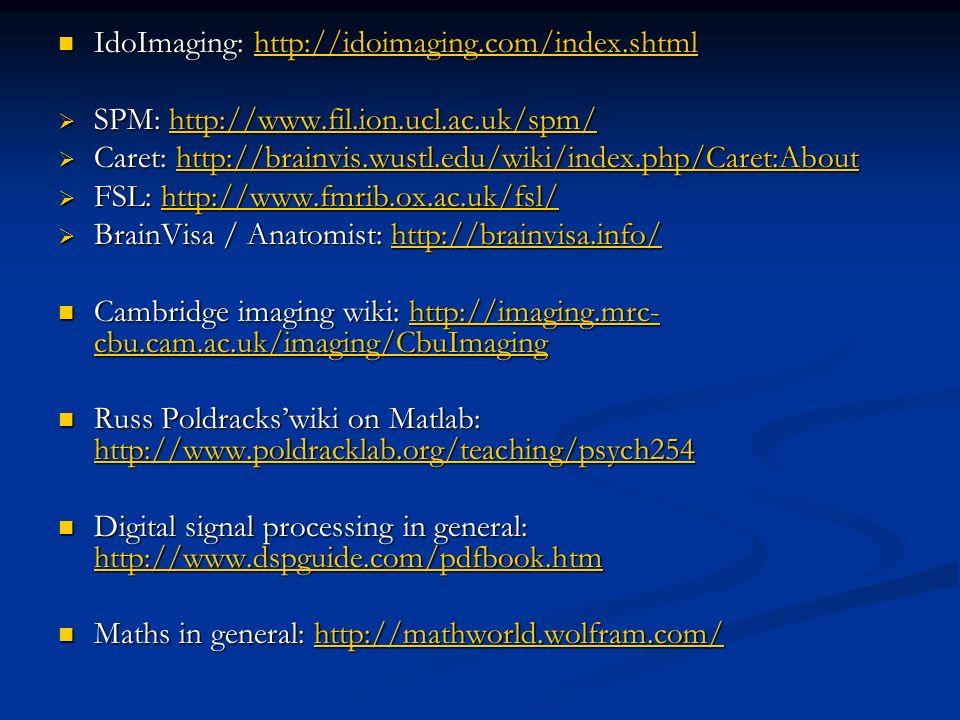 IdoImaging: http://idoimaging.com/index.shtml IdoImaging: http://idoimaging.com/index.shtmlhttp://idoimaging.com/index.shtml SPM: http://www.fil.ion.ucl.ac.uk/spm/ SPM: http://www.fil.ion.ucl.ac.uk/spm/http://www.fil.ion.ucl.ac.uk/spm/ Caret: http://brainvis.wustl.edu/wiki/index.php/Caret:About Caret: http://brainvis.wustl.edu/wiki/index.php/Caret:Abouthttp://brainvis.wustl.edu/wiki/index.php/Caret:About FSL: http://www.fmrib.ox.ac.uk/fsl/ FSL: http://www.fmrib.ox.ac.uk/fsl/http://www.fmrib.ox.ac.uk/fsl/ BrainVisa / Anatomist: http://brainvisa.info/ BrainVisa / Anatomist: http://brainvisa.info/http://brainvisa.info/ Cambridge imaging wiki: http://imaging.mrc- cbu.cam.ac.uk/imaging/CbuImaging Cambridge imaging wiki: http://imaging.mrc- cbu.cam.ac.uk/imaging/CbuImaginghttp://imaging.mrc- cbu.cam.ac.uk/imaging/CbuImaginghttp://imaging.mrc- cbu.cam.ac.uk/imaging/CbuImaging Russ Poldrackswiki on Matlab: http://www.poldracklab.org/teaching/psych254 Russ Poldrackswiki on Matlab: http://www.poldracklab.org/teaching/psych254 http://www.poldracklab.org/teaching/psych254 Digital signal processing in general: http://www.dspguide.com/pdfbook.htm Digital signal processing in general: http://www.dspguide.com/pdfbook.htm http://www.dspguide.com/pdfbook.htm Maths in general: http://mathworld.wolfram.com/ Maths in general: http://mathworld.wolfram.com/http://mathworld.wolfram.com/