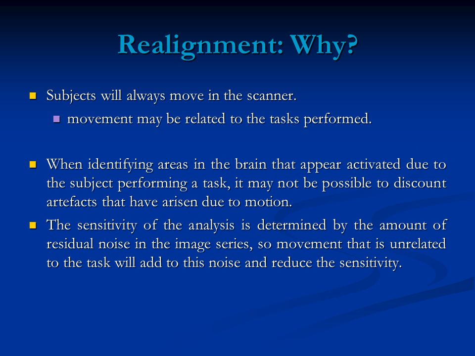 Realignment: Why? Subjects will always move in the scanner. Subjects will always move in the scanner. movement may be related to the tasks performed.