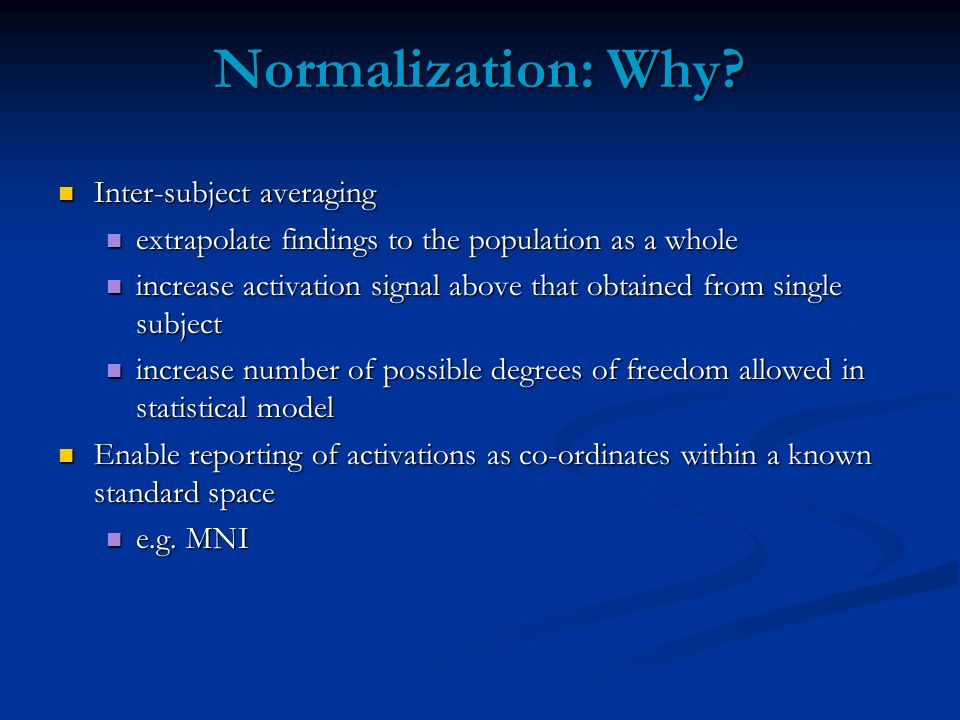Normalization: Why? Inter-subject averaging Inter-subject averaging extrapolate findings to the population as a whole extrapolate findings to the popu