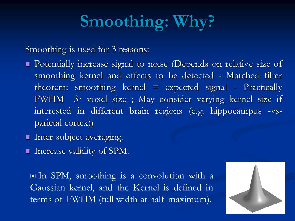 Smoothing: Why? Smoothing is used for 3 reasons: Potentially increase signal to noise (Depends on relative size of smoothing kernel and effects to be