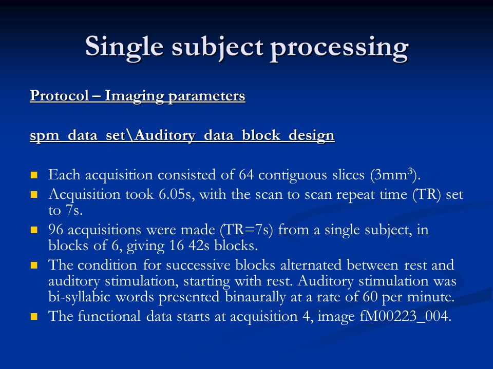 Single subject processing Protocol – Imaging parameters spm_data_set\Auditory_data_block_design Each acquisition consisted of 64 contiguous slices (3mm 3 ).
