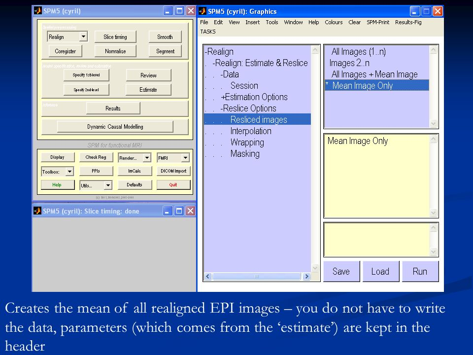 Creates the mean of all realigned EPI images – you do not have to write the data, parameters (which comes from the estimate) are kept in the header