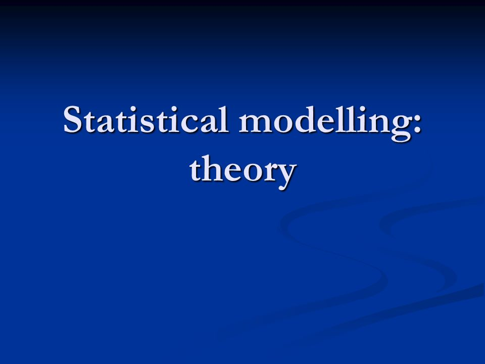 Statistical modelling: theory