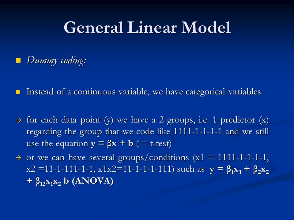 General Linear Model Dummy coding: Dummy coding: Instead of a continuous variable, we have categorical variables Instead of a continuous variable, we have categorical variables for each data point (y) we have a 2 groups, i.e.