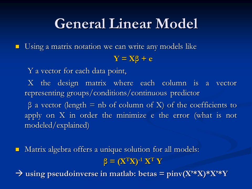 General Linear Model Using a matrix notation we can write any models like Using a matrix notation we can write any models like Y = Xβ + e Y = Xβ + e Y