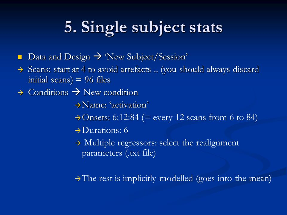 5. Single subject stats Data and Design New Subject/Session Data and Design New Subject/Session Scans: start at 4 to avoid artefacts.. (you should alw