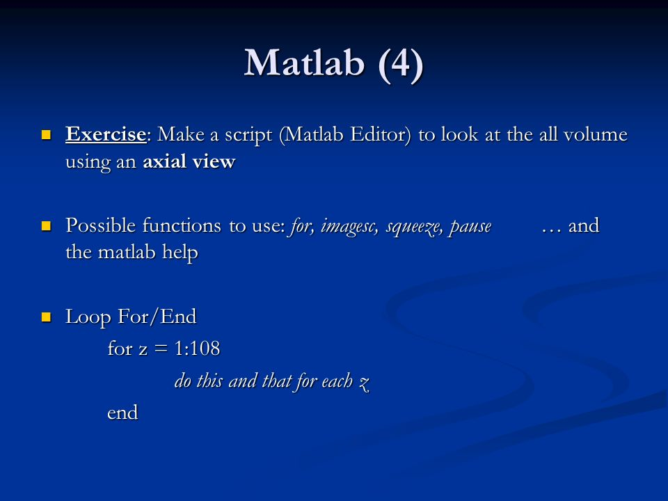 Matlab (4) Exercise: Make a script (Matlab Editor) to look at the all volume using an axial view Exercise: Make a script (Matlab Editor) to look at the all volume using an axial view Possible functions to use: for, imagesc, squeeze, pause … and the matlab help Possible functions to use: for, imagesc, squeeze, pause … and the matlab help Loop For/End Loop For/End for z = 1:108 for z = 1:108 do this and that for each z end end