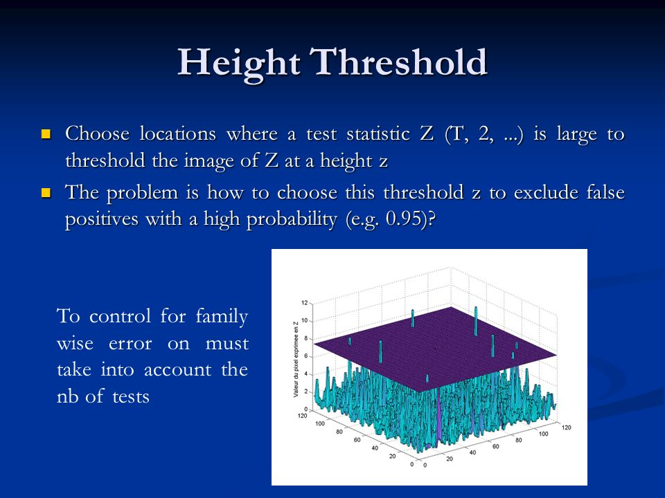 Height Threshold Choose locations where a test statistic Z (T, 2,...) is large to threshold the image of Z at a height z Choose locations where a test statistic Z (T, 2,...) is large to threshold the image of Z at a height z The problem is how to choose this threshold z to exclude false positives with a high probability (e.g.